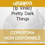 (LP VINILE) PRETTY DARK THINGS                        lp vinile di CYNE