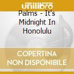 IT'S MIDNIGHT IN HONOLULU                 cd musicale di PALMS