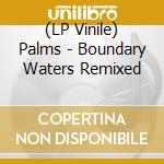 (LP VINILE) BOUNDARY WATERS REMIXED                   lp vinile di PALMS