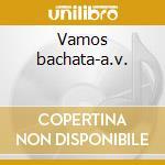 Vamos bachata-a.v. cd musicale di ARTISTI VARI