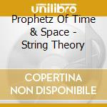 Prophetz Of Time & Space - String Theory cd musicale di PROPHETZ OF TIME AND SPACE