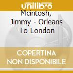 ORLEANS TO LONDON cd musicale di MCINTOSH JIMMY