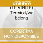 (LP VINILE) Termical/we belong lp vinile