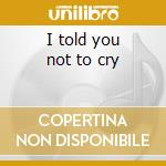 I told you not to cry cd musicale