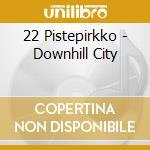 22 Pistepirkko - Downhill City cd musicale