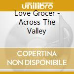 CD - LOVE GROCER - ACROSS THE VALLEY cd musicale di Grocer Love