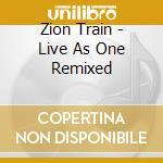 Live as one remixed cd musicale di Train Zion