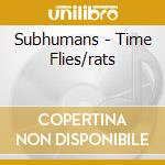 TIME FLIES/RATS                           cd musicale di SUBHUMANS