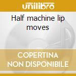 Half machine lip moves cd musicale di Chrome