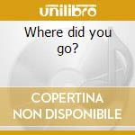 Where did you go? cd musicale