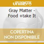 CD - GRAY MATTER - FOOD +TAKE IT cd musicale di Matter Gray