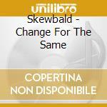 Skewbald - Change For The Same cd musicale di SKEWBALD