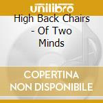 OF TWO MINDS cd musicale di HIGH BACK CHAIRS