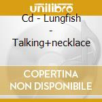 CD - LUNGFISH - TALKING+NECKLACE cd musicale di LUNGFISH