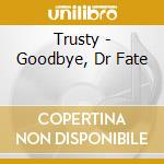 GOODBYE, DR FATE cd musicale di TRUSTY