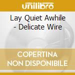 DELICATE WIRE cd musicale di LAY QUIET AWHILE