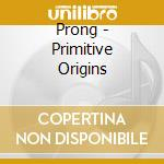 PRIMITIVE ORIGINS cd musicale di PRONG