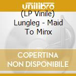 (LP VINILE) MAID TO MINX lp vinile di LUNGLEG
