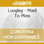 MAID TO MINX cd musicale di LUNGLEG