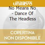 No Means No - Dance Of The Headless cd musicale di NO MEANS NO