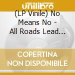 (LP VINILE) LP - NO MEANS NO          - ALL ROADS LEAD TO lp vinile di NO MEANS NO