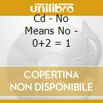 CD - NO MEANS NO - 0+2 = 1 cd musicale di NO MEANS NO