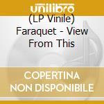(LP VINILE) VIEW FROM THIS lp vinile di FARAQUET