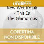 THIS IS THE GLAMOROUS                     cd musicale di NEW WET KOJAK