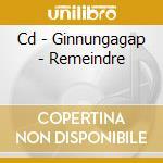 CD - GINNUNGAGAP - REMEINDRE cd musicale di GINNUNGAGAP