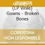 (LP VINILE) BROKEN BONES                              lp vinile di GOWNS
