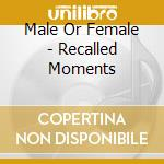 RECALLED MOMENTS                          cd musicale di MALE OR FEMALE