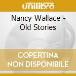 Old stories cd musicale di Nancy Wallace