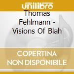 Thomas Fehlmann - Visions Of Blah cd musicale