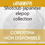 Shotclub-japanese elepop collection cd musicale di Artisti Vari