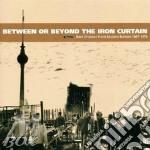 Between or beyond the iron curtain cd musicale di Artisti Vari