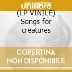 (LP VINILE) Songs for creatures lp vinile