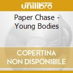 CD - PAPER CHASE - YOUNG BODIES cd musicale di Chase Paper