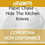 CD - PAPER CHASE - HIDE THE KITCHEN KNIVES cd musicale di Chase Paper