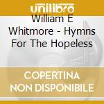 CD - WILLIAM E WHITMORE - HYMNS FOR THE... cd musicale di WHITMORE WILLIAM ELLIOTT