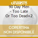 TOO LATE OR TOO DEAD+2 cd musicale di 90 DAY MEN