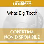 WHAT BIG TEETH cd musicale di Chase Paper