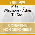 CD - WILLIAM E WHITMORE - ASHES TO DUST cd musicale di WHITMORE WILLIAM ELLIOTT