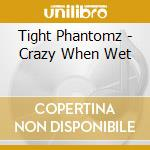 CD - TIGHT PHANTOMZ - CRAZY WHEN WET cd musicale di Phantomz Tight