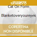 BLANKETOVERYOUREYES cd musicale di CAT ON FORM