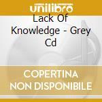 Lack Of Knowledge - Grey Cd cd musicale di LACK OF KNOWLEDGE