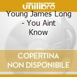 YOU AINT KNOW cd musicale di YOUNG JAMES LONG