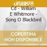 CD - WILLIAM E WHITMORE - SONG O BLACKBIRD cd musicale di WILLIAM ELLIOTT WHITMORE