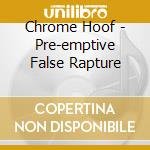 Chrome Hoof - Pre-emptive False Rapture cd musicale di Hoof Chrome