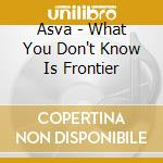 WHAT YOU DON'T KNOW IS FRONTIER           cd musicale di ASVA