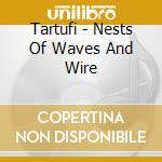 NESTS OF WAVES AND WIRE                   cd musicale di TARTUFI